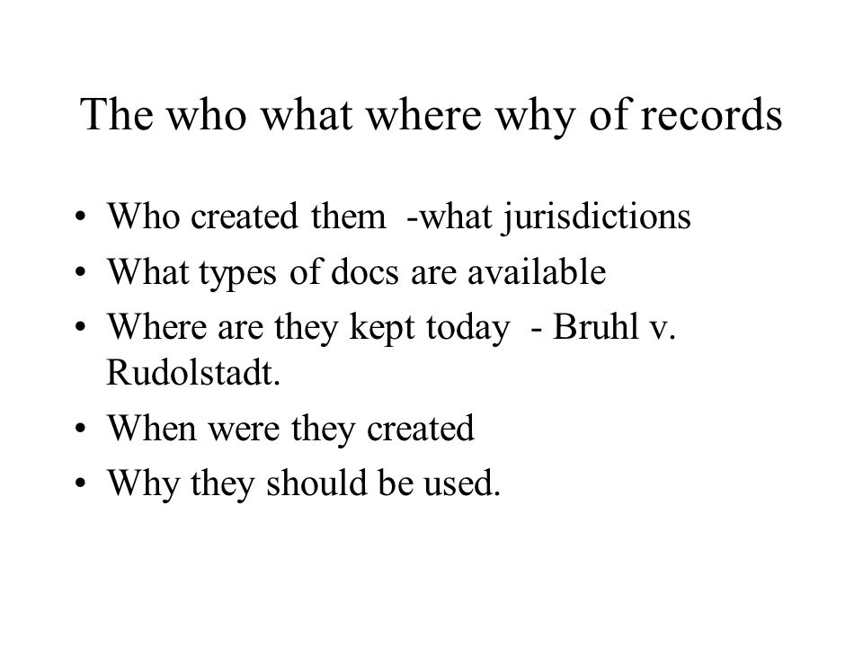 The who what where why of records Who created them -what jurisdictions What types of docs are available Where are they kept today - Bruhl v. Rudolstad