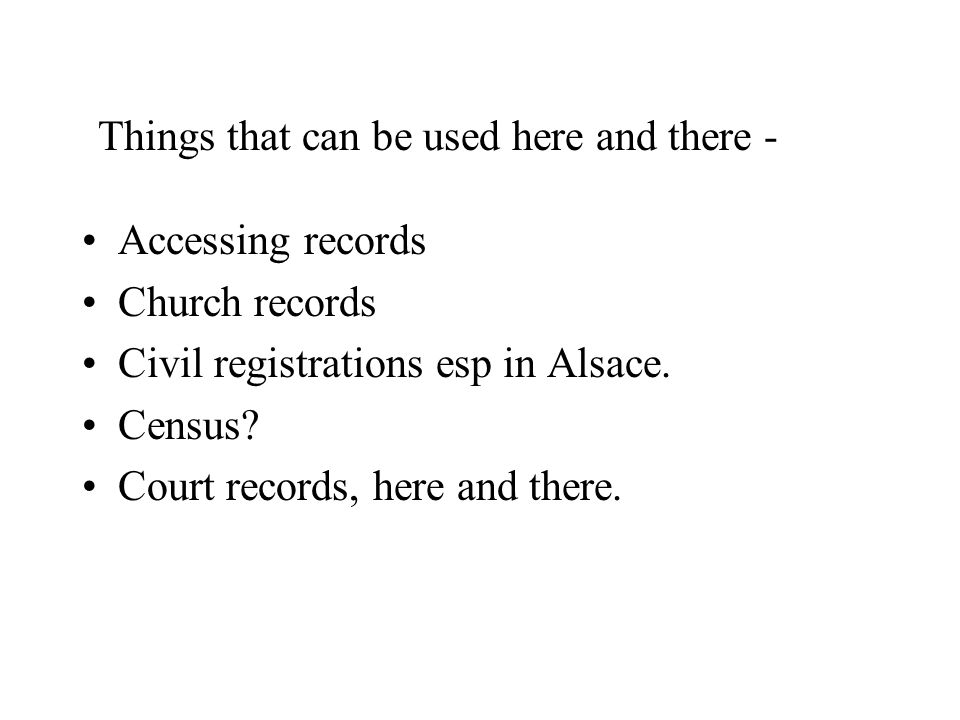 Accessing records Church records Civil registrations esp in Alsace. Census? Court records, here and there. Things that can be used here and there -