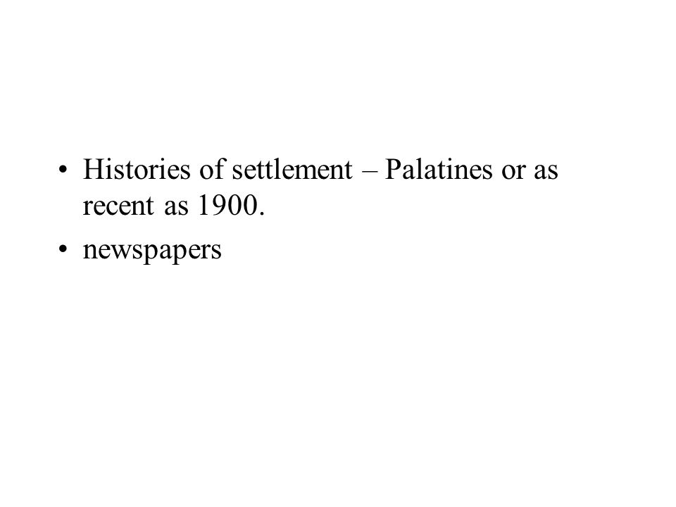 Histories of settlement – Palatines or as recent as 1900. newspapers