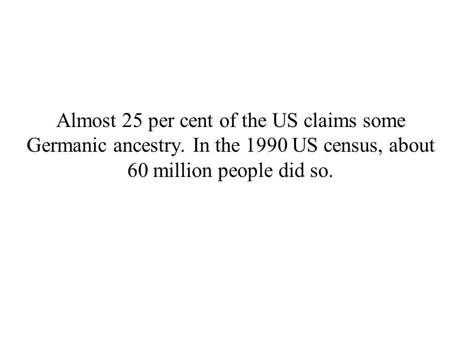 Almost 25 per cent of the US claims some Germanic ancestry. In the 1990 US census, about 60 million people did so.