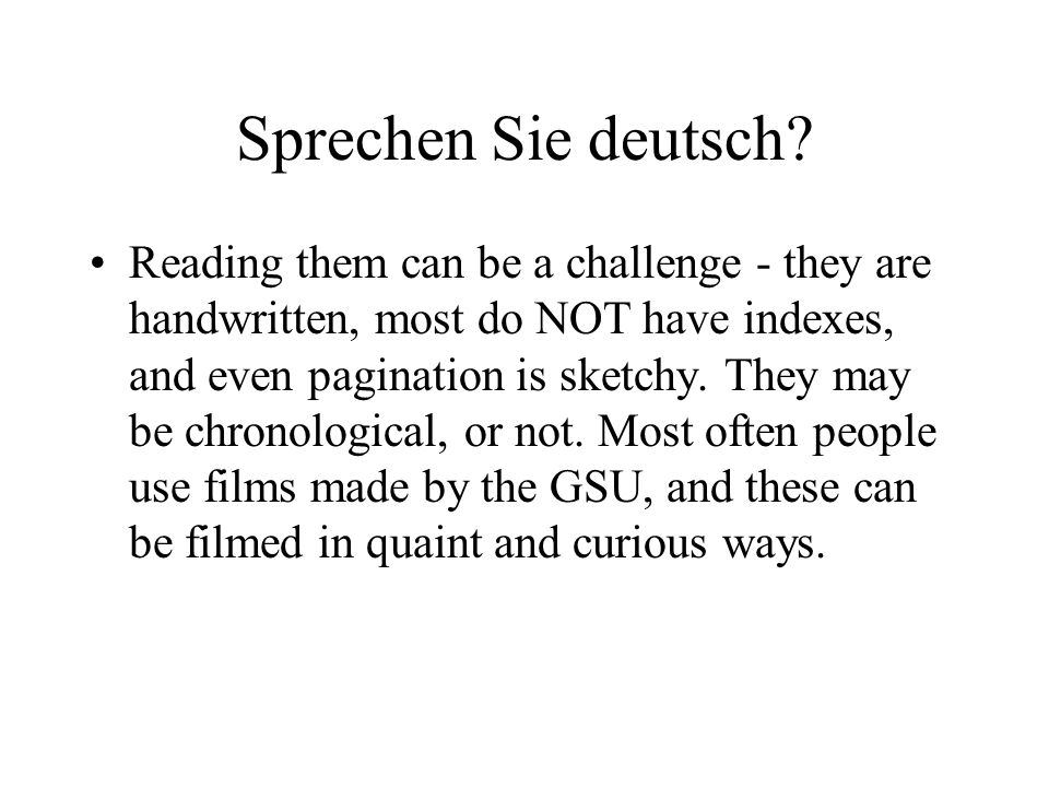 Sprechen Sie deutsch? Reading them can be a challenge - they are handwritten, most do NOT have indexes, and even pagination is sketchy. They may be ch