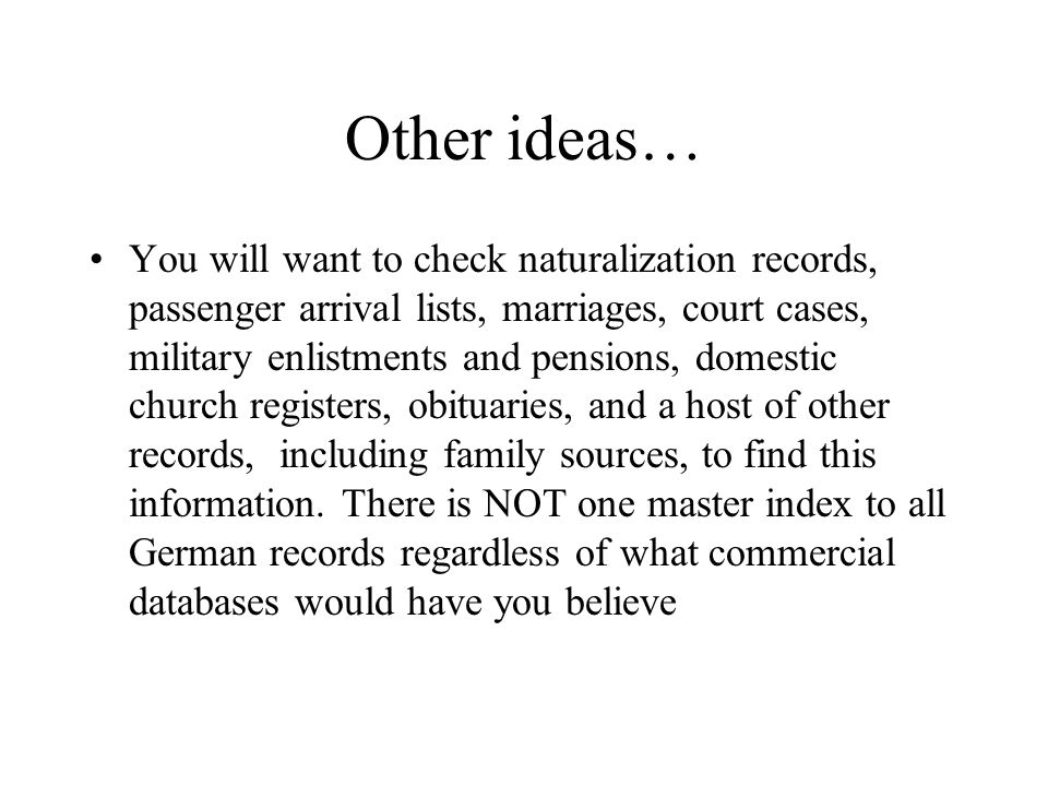 Other ideas… You will want to check naturalization records, passenger arrival lists, marriages, court cases, military enlistments and pensions, domest