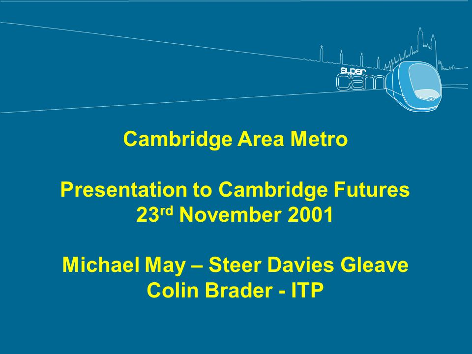Cambridge Area Metro Presentation to Cambridge Futures 23 rd November 2001 Michael May – Steer Davies Gleave Colin Brader - ITP