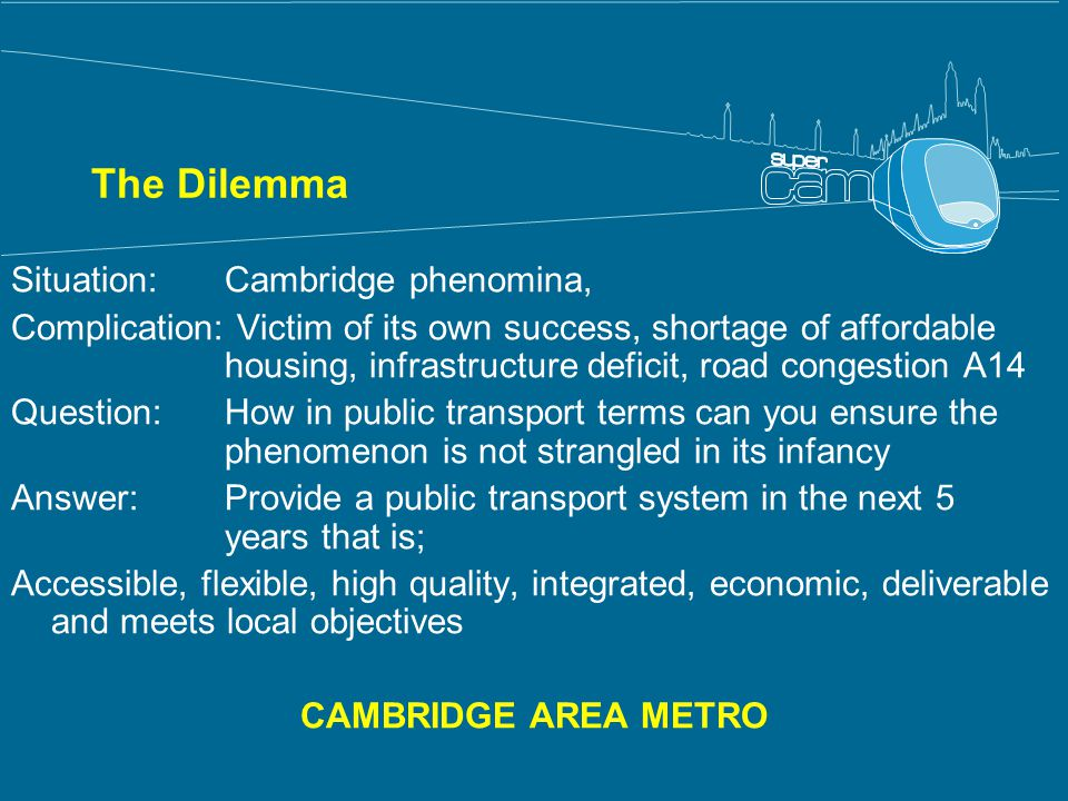 The Dilemma Situation: Cambridge phenomina, Complication: Victim of its own success, shortage of affordable housing, infrastructure deficit, road congestion A14 Question: How in public transport terms can you ensure the phenomenon is not strangled in its infancy Answer: Provide a public transport system in the next 5 years that is; Accessible, flexible, high quality, integrated, economic, deliverable and meets local objectives CAMBRIDGE AREA METRO