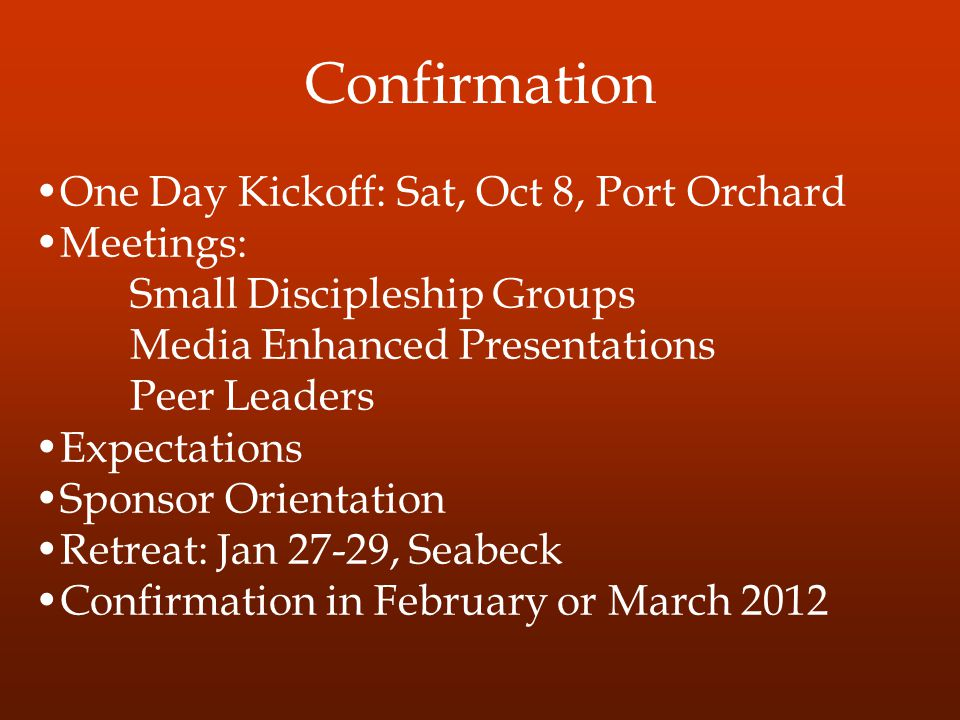 Confirmation One Day Kickoff: Sat, Oct 8, Port Orchard Meetings: Small Discipleship Groups Media Enhanced Presentations Peer Leaders Expectations Sponsor Orientation Retreat: Jan 27-29, Seabeck Confirmation in February or March 2012