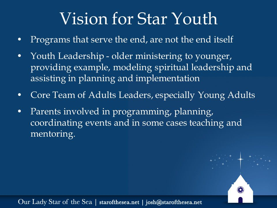 Vision for Star Youth Programs that serve the end, are not the end itself Youth Leadership - older ministering to younger, providing example, modeling spiritual leadership and assisting in planning and implementation Core Team of Adults Leaders, especially Young Adults Parents involved in programming, planning, coordinating events and in some cases teaching and mentoring.