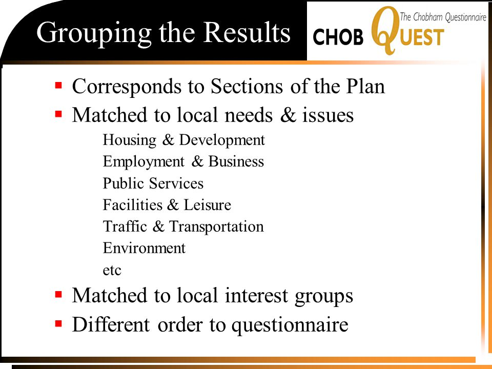 Grouping the Results  Corresponds to Sections of the Plan  Matched to local needs & issues Housing & Development Employment & Business Public Services Facilities & Leisure Traffic & Transportation Environment etc  Matched to local interest groups  Different order to questionnaire