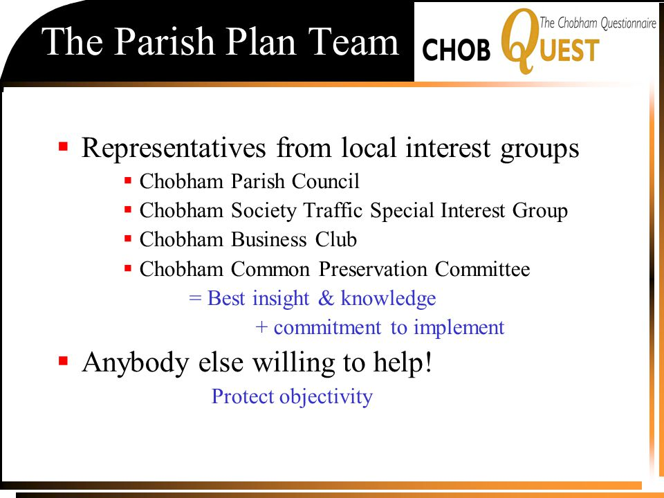 The Parish Plan Team  Representatives from local interest groups  Chobham Parish Council  Chobham Society Traffic Special Interest Group  Chobham Business Club  Chobham Common Preservation Committee = Best insight & knowledge + commitment to implement  Anybody else willing to help.