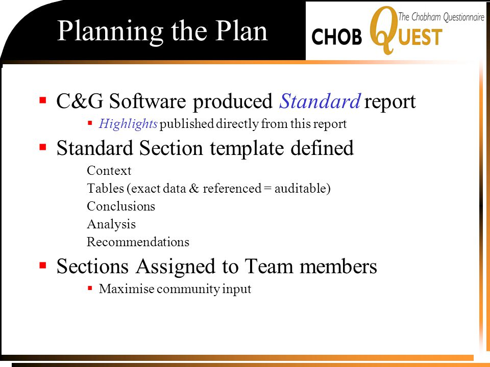 Planning the Plan  C&G Software produced Standard report  Highlights published directly from this report  Standard Section template defined Context Tables (exact data & referenced = auditable) Conclusions Analysis Recommendations  Sections Assigned to Team members  Maximise community input