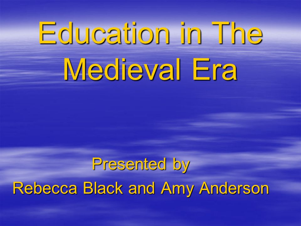 Education in The Medieval Era Presented by Rebecca Black and Amy Anderson