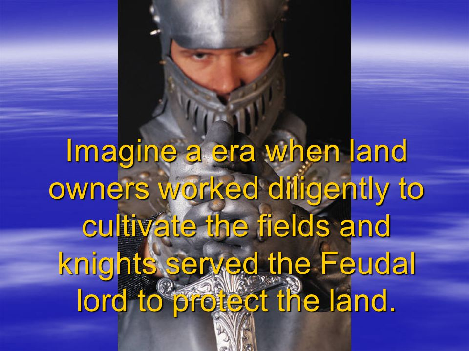 Imagine a era when land owners worked diligently to cultivate the fields and knights served the Feudal lord to protect the land.