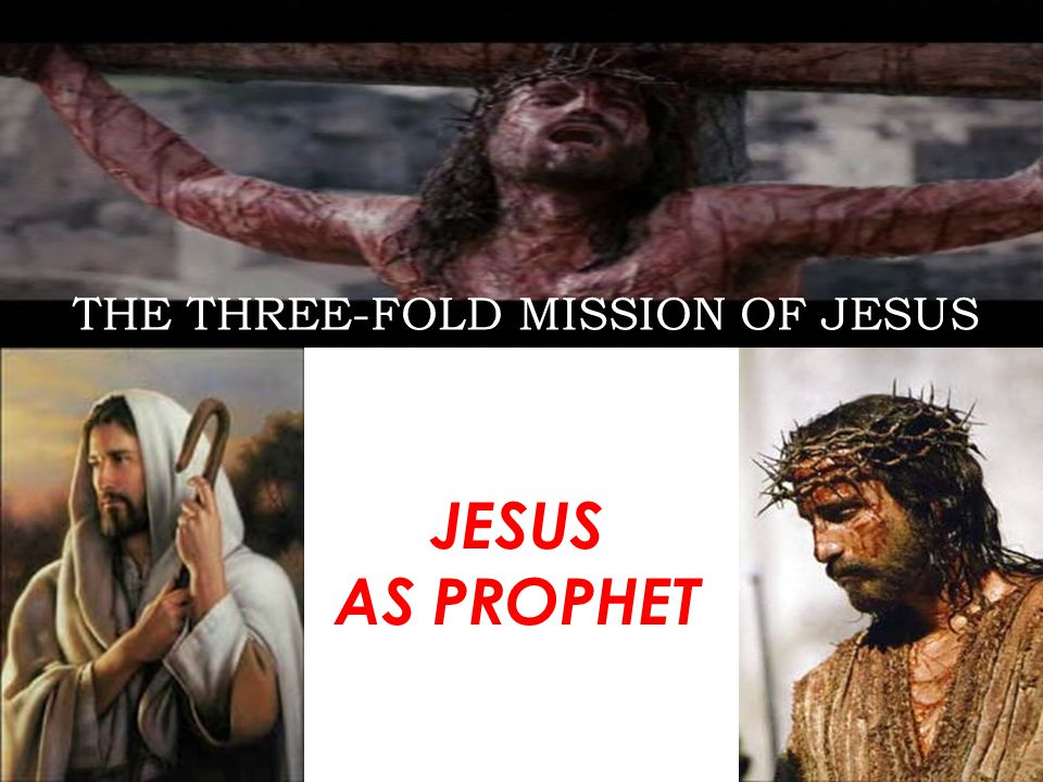 THE THREE-FOLD MISSION OF JESUS JESUS AS PROPHET