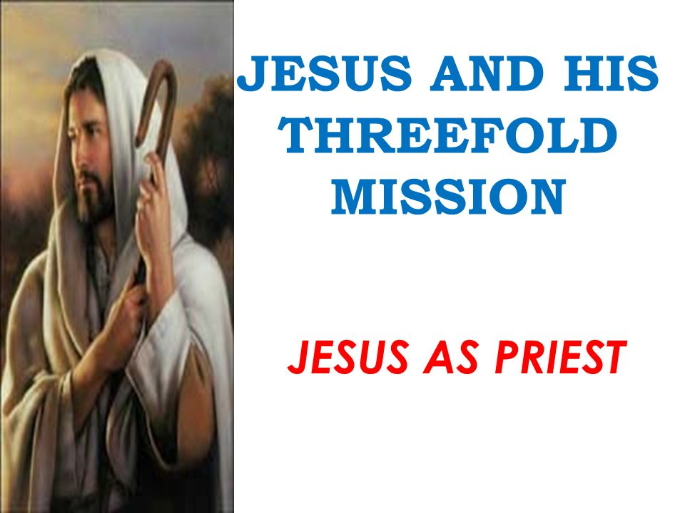JESUS AND HIS THREEFOLD MISSION JESUS AS PRIEST