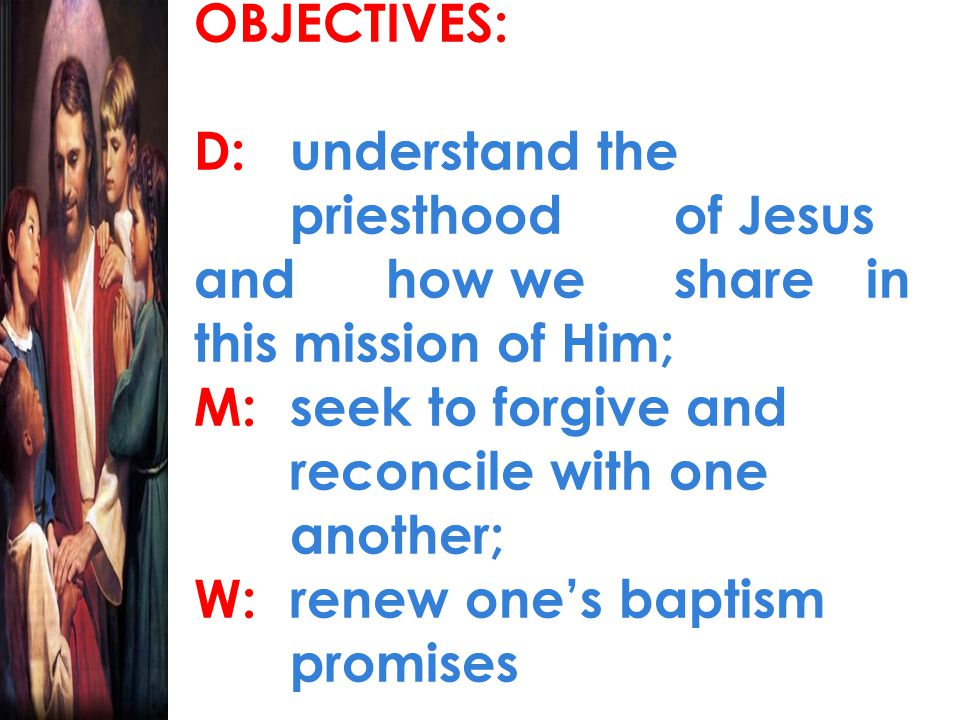 OBJECTIVES: D:understand the priesthood of Jesus and how we share in this mission of Him; M:seek to forgive and reconcile with one another; W:renew on