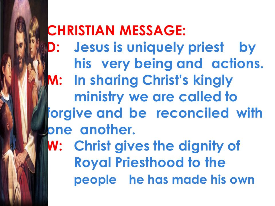 CHRISTIAN MESSAGE: D:Jesus is uniquely priest by his very being and actions. M:In sharing Christ's kingly ministry we are called to forgive and be rec
