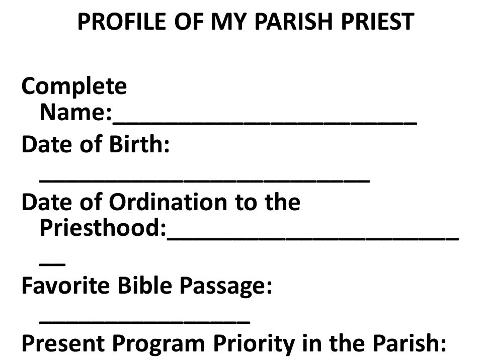 PROFILE OF MY PARISH PRIEST Complete Name:_______________________ Date of Birth: _________________________ Date of Ordination to the Priesthood:______