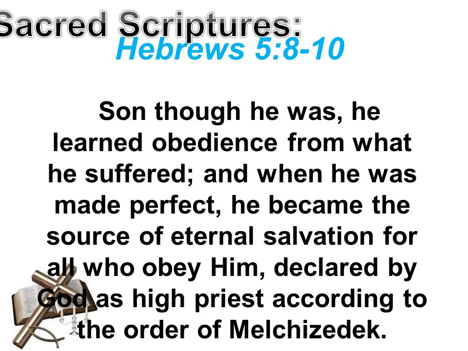 Hebrews 5:8-10 Son though he was, he learned obedience from what he suffered; and when he was made perfect, he became the source of eternal salvation