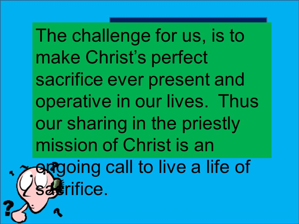What is the challenge now? The challenge for us, is to make Christ's perfect sacrifice ever present and operative in our lives. Thus our sharing in th