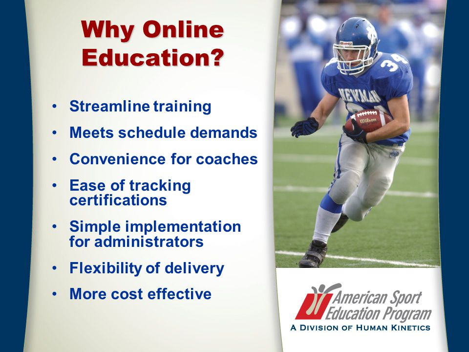 Why Online Education? Streamline training Meets schedule demands Convenience for coaches Ease of tracking certifications Simple implementation for adm