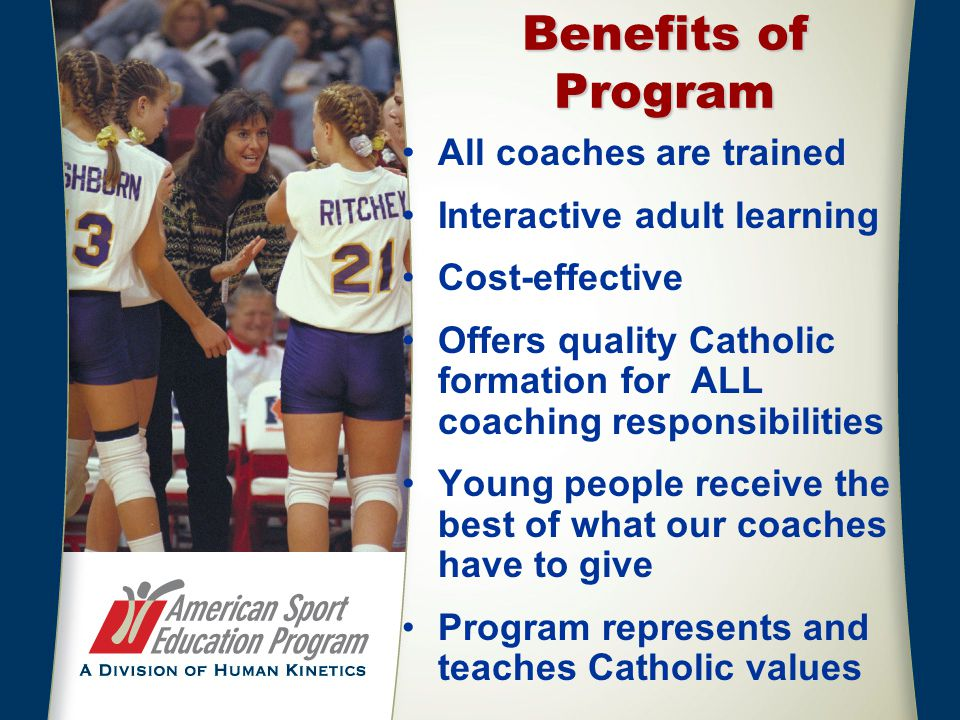 Benefits of Program All coaches are trained Interactive adult learning Cost-effective Offers quality Catholic formation for ALL coaching responsibilit