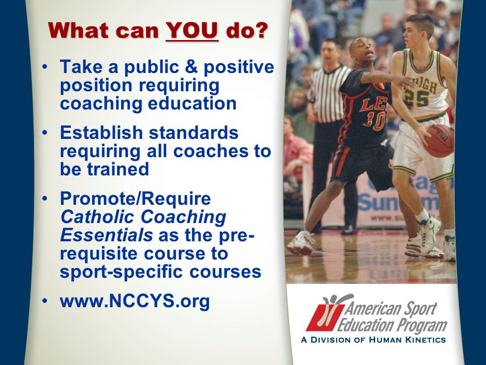 What can YOU do? Take a public & positive position requiring coaching education Establish standards requiring all coaches to be trained Promote/Requir