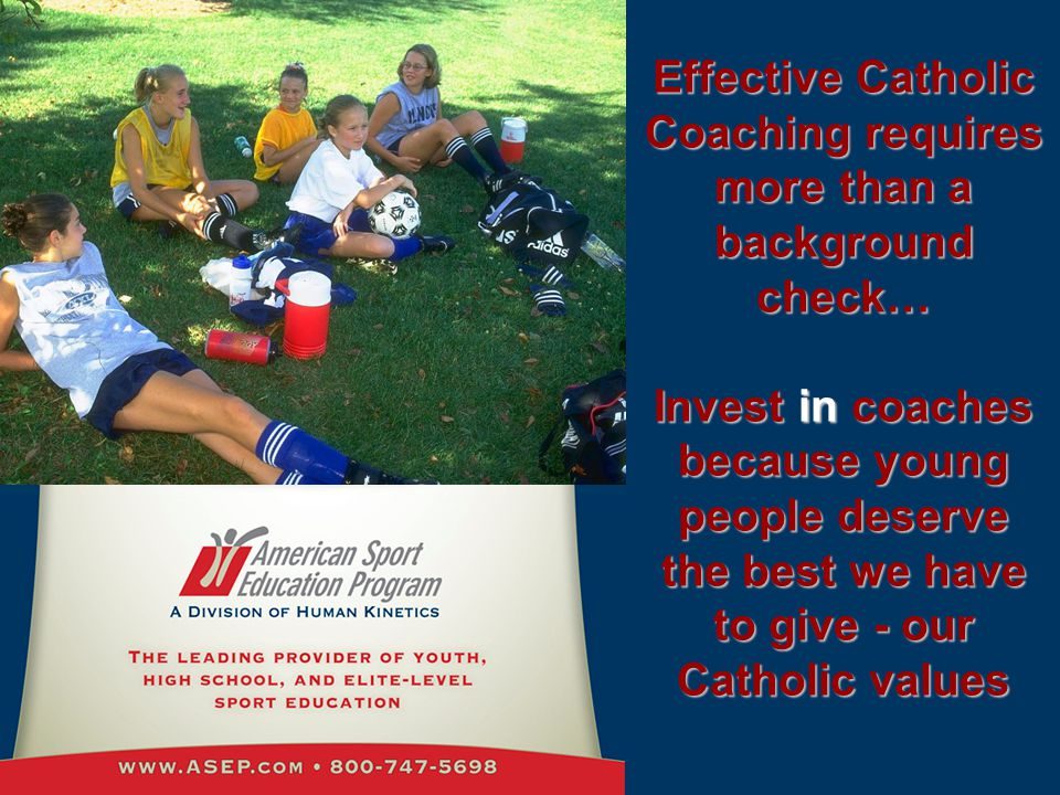 Effective Catholic Coaching requires more than a background check… Invest in coaches because young people deserve the best we have to give - our Catholic values