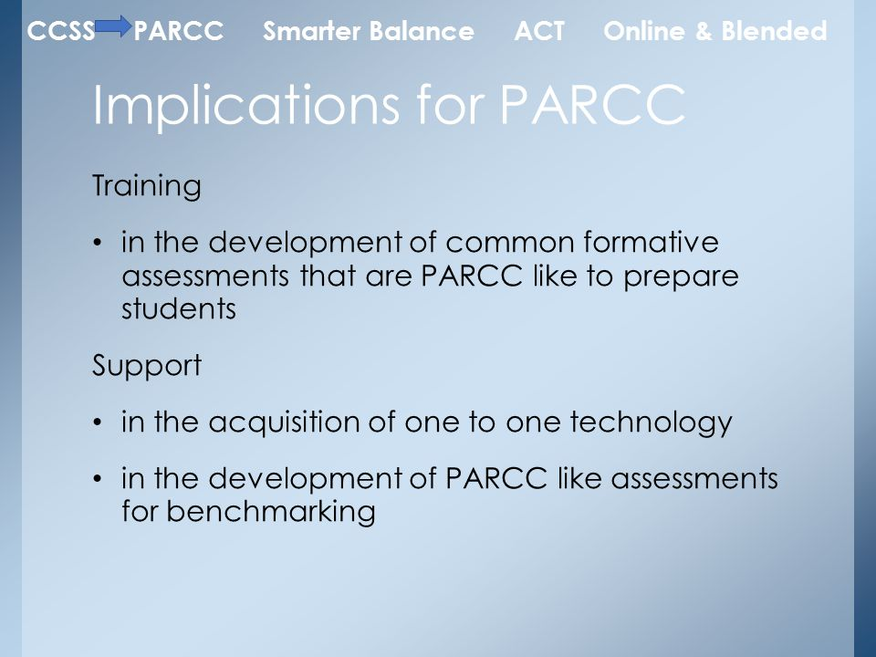 Training in the development of common formative assessments that are PARCC like to prepare students Support in the acquisition of one to one technology in the development of PARCC like assessments for benchmarking Implications for PARCC CCSS PARCC Smarter Balance ACT Online & Blended