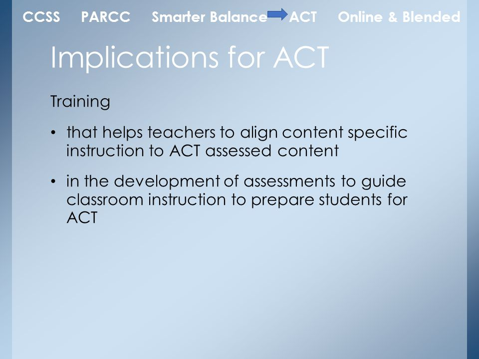 Training that helps teachers to align content specific instruction to ACT assessed content in the development of assessments to guide classroom instruction to prepare students for ACT Implications for ACT CCSS PARCC Smarter Balance ACT Online & Blended