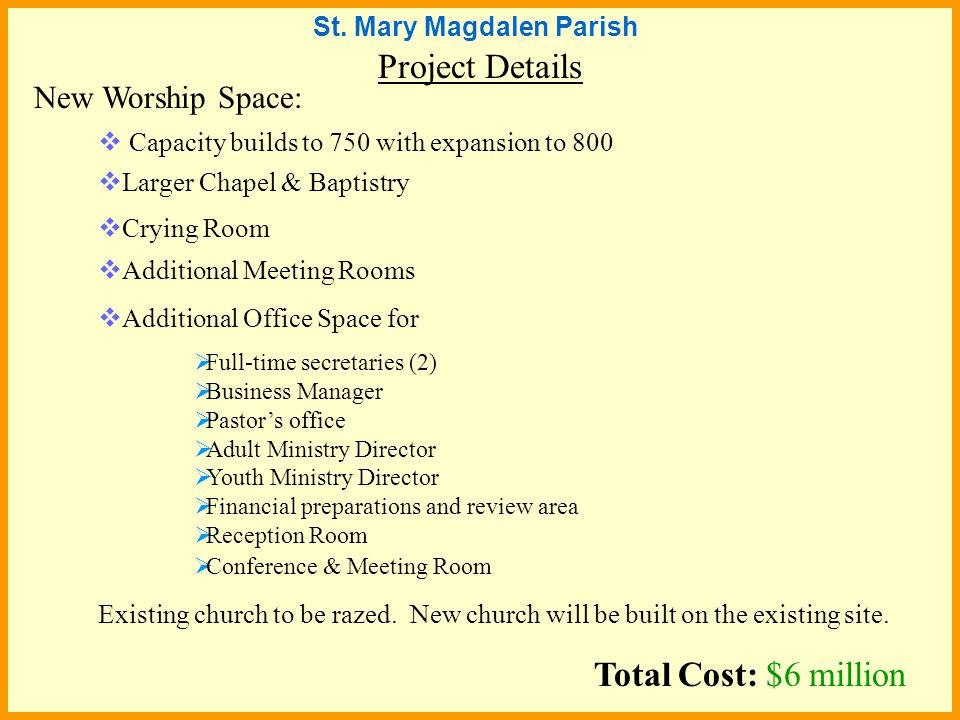 Project Details  Capacity builds to 750 with expansion to 800 New Worship Space:  Larger Chapel & Baptistry  Crying Room  Additional Meeting Rooms  Additional Office Space for  Full-time secretaries (2)  Business Manager  Pastor's office  Adult Ministry Director  Youth Ministry Director  Financial preparations and review area  Reception Room  Conference & Meeting Room Existing church to be razed.