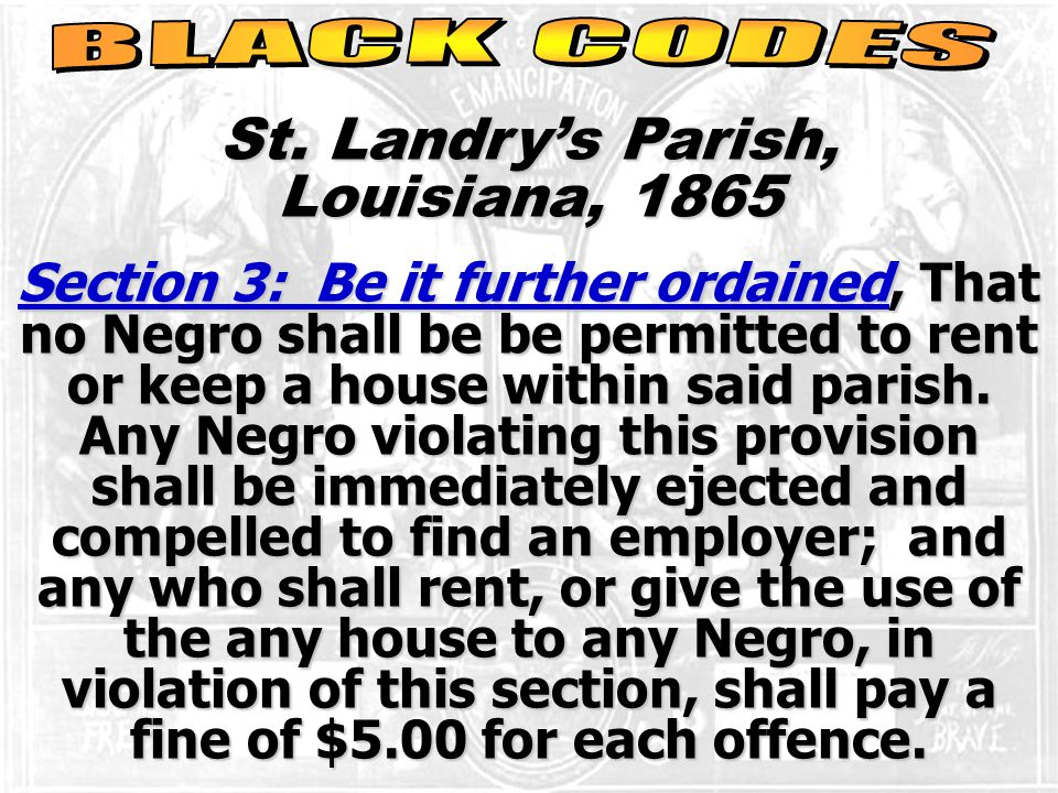 St. Landry's Parish, Louisiana, 1865 Section 3: Be it further ordained, That no Negro shall be be permitted to rent or keep a house within said parish