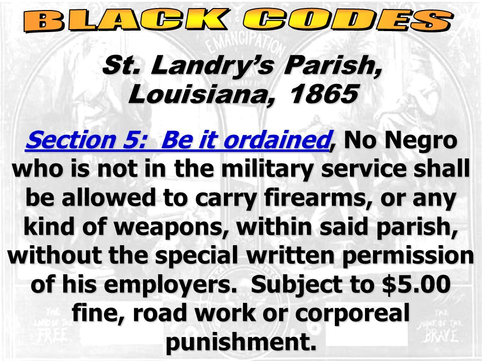 St. Landry's Parish, Louisiana, 1865 Section 5: Be it ordained, No Negro who is not in the military service shall be allowed to carry firearms, or any