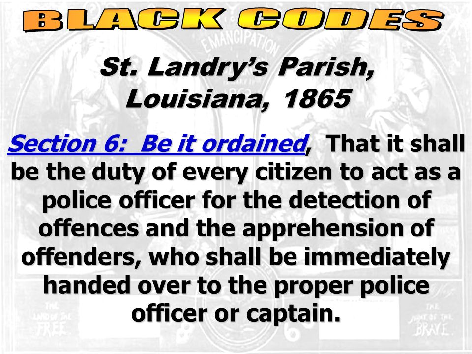St. Landry's Parish, Louisiana, 1865 Section 6: Be it ordained, That it shall be the duty of every citizen to act as a police officer for the detectio