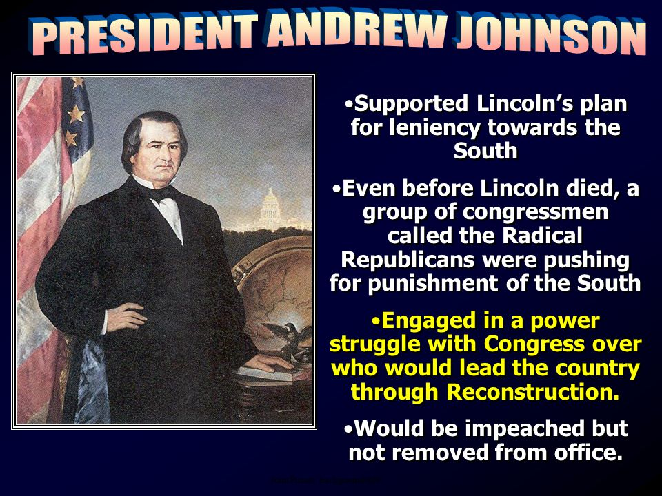 Supported Lincoln's plan for leniency towards the South Even before Lincoln died, a group of congressmen called the Radical Republicans were pushing for punishment of the South Engaged in a power struggle with Congress over who would lead the country through Reconstruction.