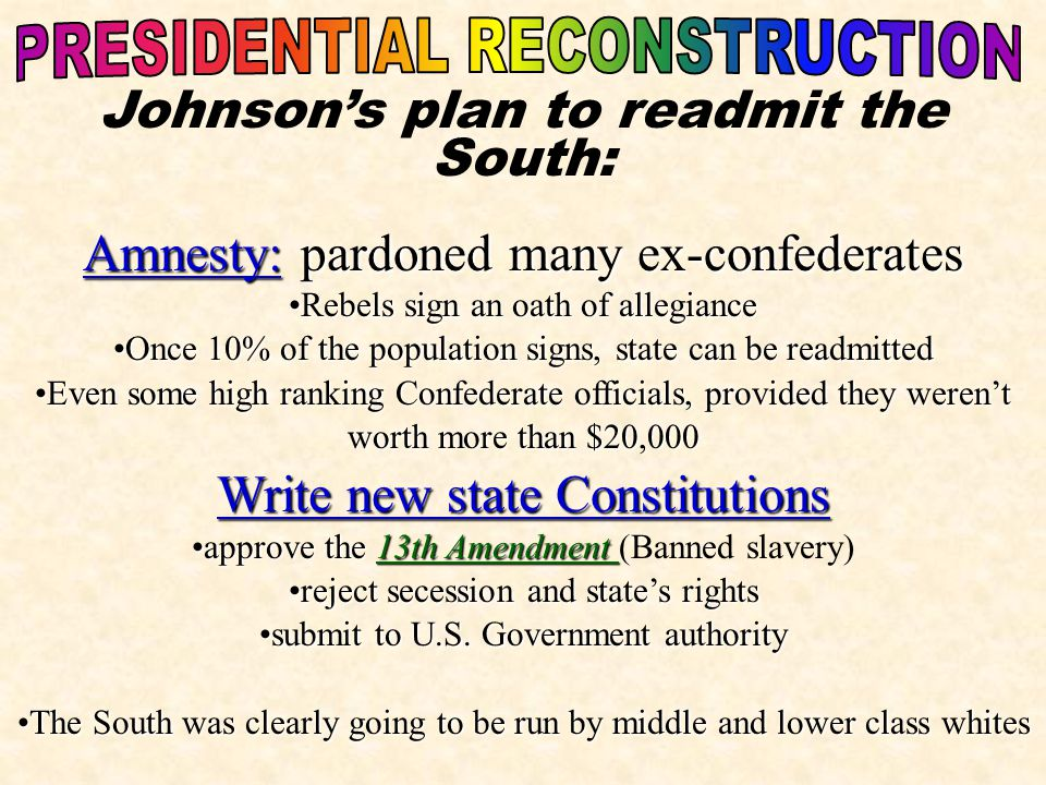 Johnson's plan to readmit the South: Amnesty: pardoned many ex-confederates Rebels sign an oath of allegianceRebels sign an oath of allegiance Once 10% of the population signs, state can be readmittedOnce 10% of the population signs, state can be readmitted Even some high ranking Confederate officials, provided they weren'tEven some high ranking Confederate officials, provided they weren't worth more than $20,000 Write new state Constitutions approve the 13th Amendmentapprove the 13th Amendment (Banned slavery) reject secession and state's rightsreject secession and state's rights submit to U.S.