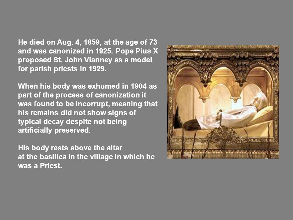 He died on Aug. 4, 1859, at the age of 73 and was canonized in 1925.