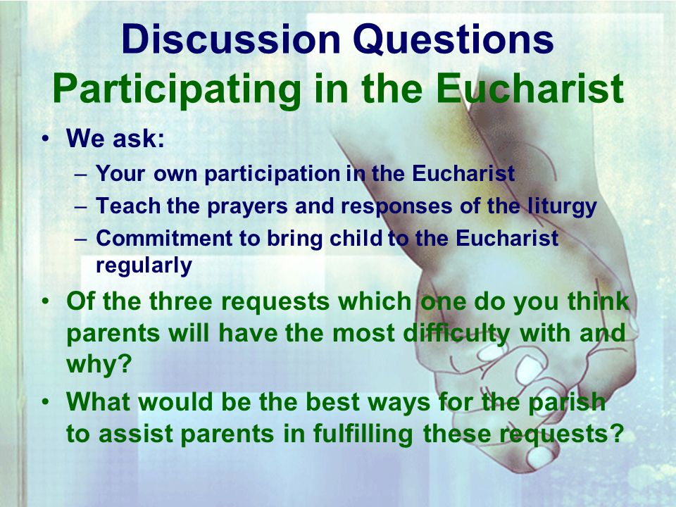 Discussion Questions Participating in the Eucharist We ask: –Y–Your own participation in the Eucharist –T–Teach the prayers and responses of the liturgy –C–Commitment to bring child to the Eucharist regularly Of the three requests which one do you think parents will have the most difficulty with and why.