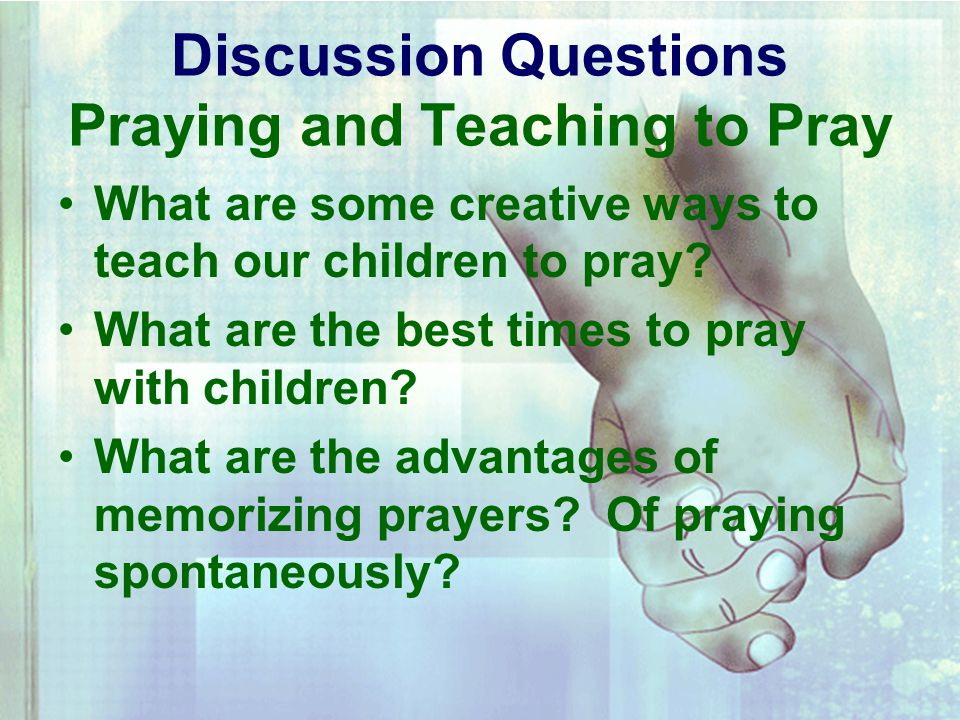 Discussion Questions Praying and Teaching to Pray What are some creative ways to teach our children to pray.