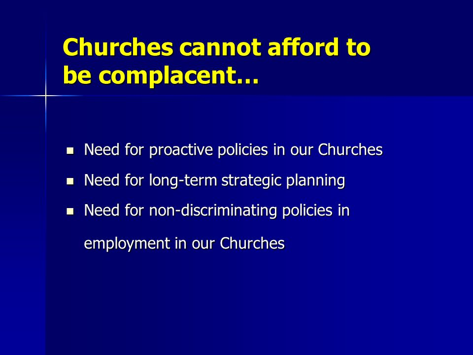 Churches cannot afford to be complacent… Need for proactive policies in our Churches Need for proactive policies in our Churches Need for long-term strategic planning Need for long-term strategic planning Need for non-discriminating policies in employment in our Churches Need for non-discriminating policies in employment in our Churches