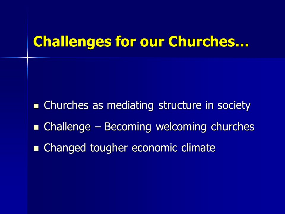 Challenges for our Churches… Churches as mediating structure in society Churches as mediating structure in society Challenge – Becoming welcoming chur
