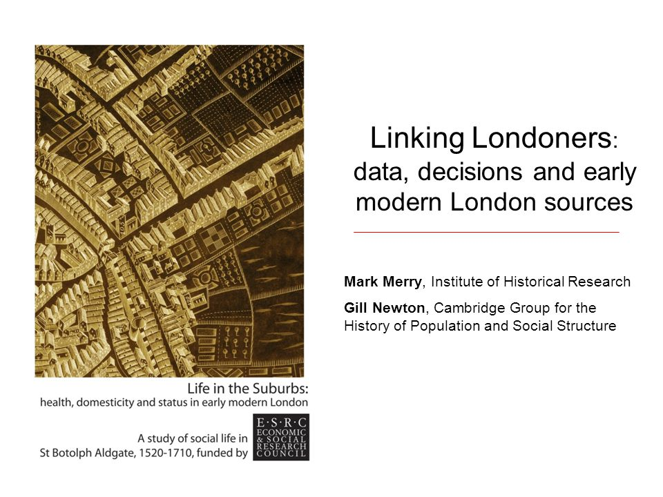 Linking Londoners : data, decisions and early modern London sources Mark Merry, Institute of Historical Research Gill Newton, Cambridge Group for the History of Population and Social Structure
