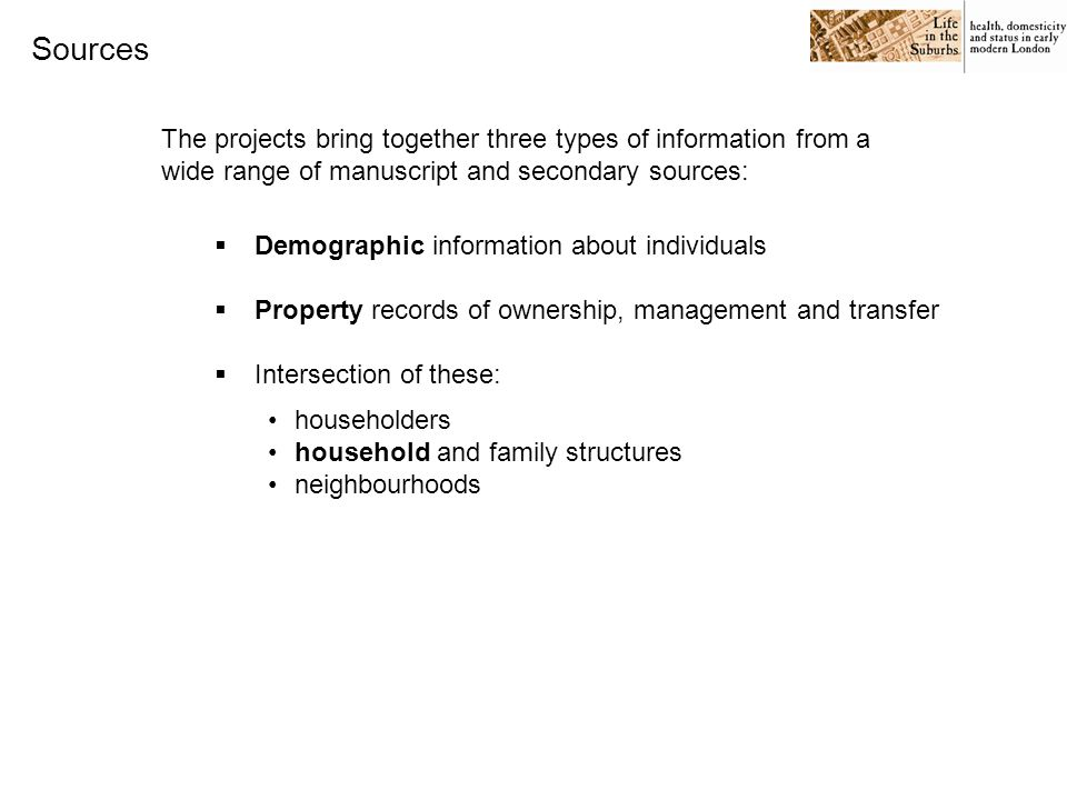Sources The projects bring together three types of information from a wide range of manuscript and secondary sources:  Demographic information about individuals  Property records of ownership, management and transfer  Intersection of these: householders household and family structures neighbourhoods