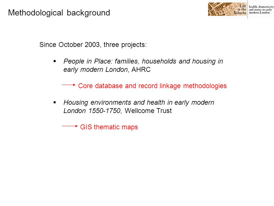Since October 2003, three projects:  People in Place: families, households and housing in early modern London, AHRC Core database and record linkage methodologies  Housing environments and health in early modern London 1550-1750, Wellcome Trust GIS thematic maps  Life in the Suburbs: health, domesticity and status in early modern London, ESRC XML tagging of a rich prose source Methodological background