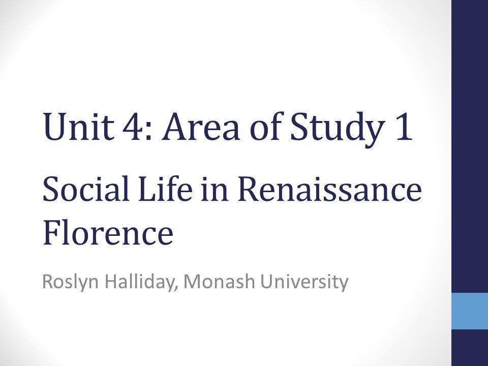 Unit 4: Area of Study 1 Social Life in Renaissance Florence Roslyn Halliday, Monash University