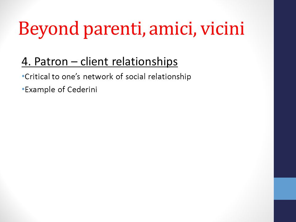 Beyond parenti, amici, vicini 4. Patron – client relationships Critical to one's network of social relationship Example of Cederini
