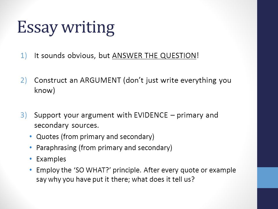 Essay writing 1)It sounds obvious, but ANSWER THE QUESTION! 2)Construct an ARGUMENT (don't just write everything you know) 3)Support your argument wit