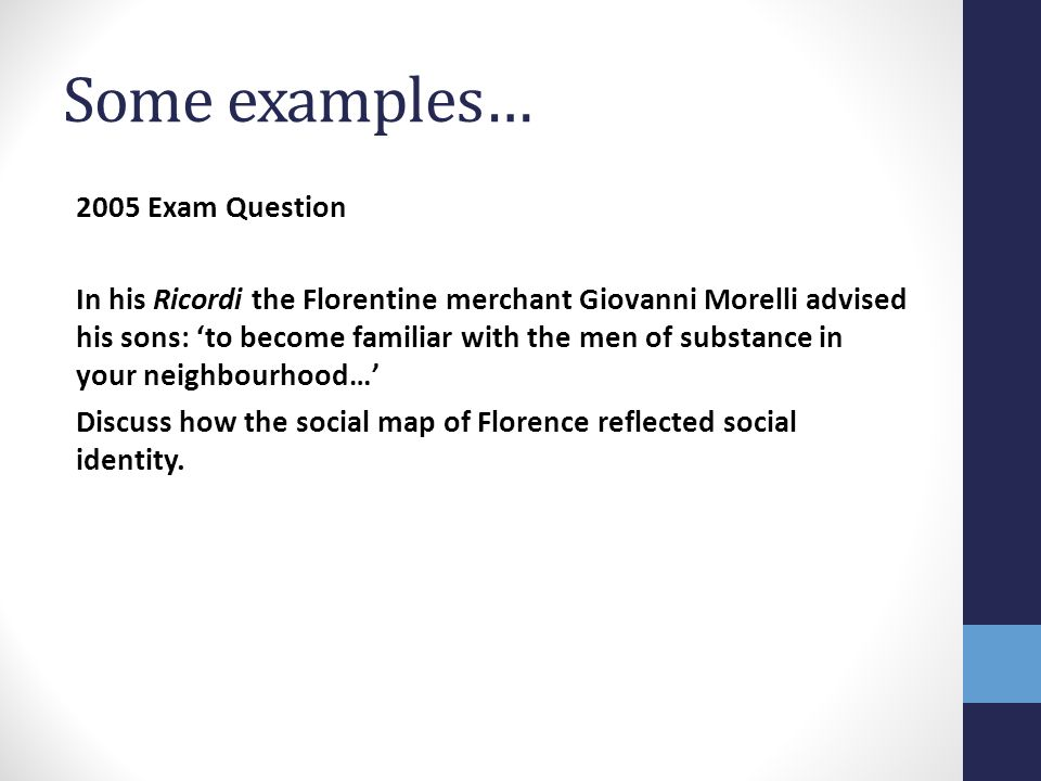 Some examples… 2005 Exam Question In his Ricordi the Florentine merchant Giovanni Morelli advised his sons: 'to become familiar with the men of substa