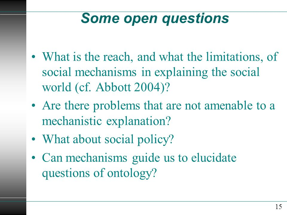 Some open questions What is the reach, and what the limitations, of social mechanisms in explaining the social world (cf.