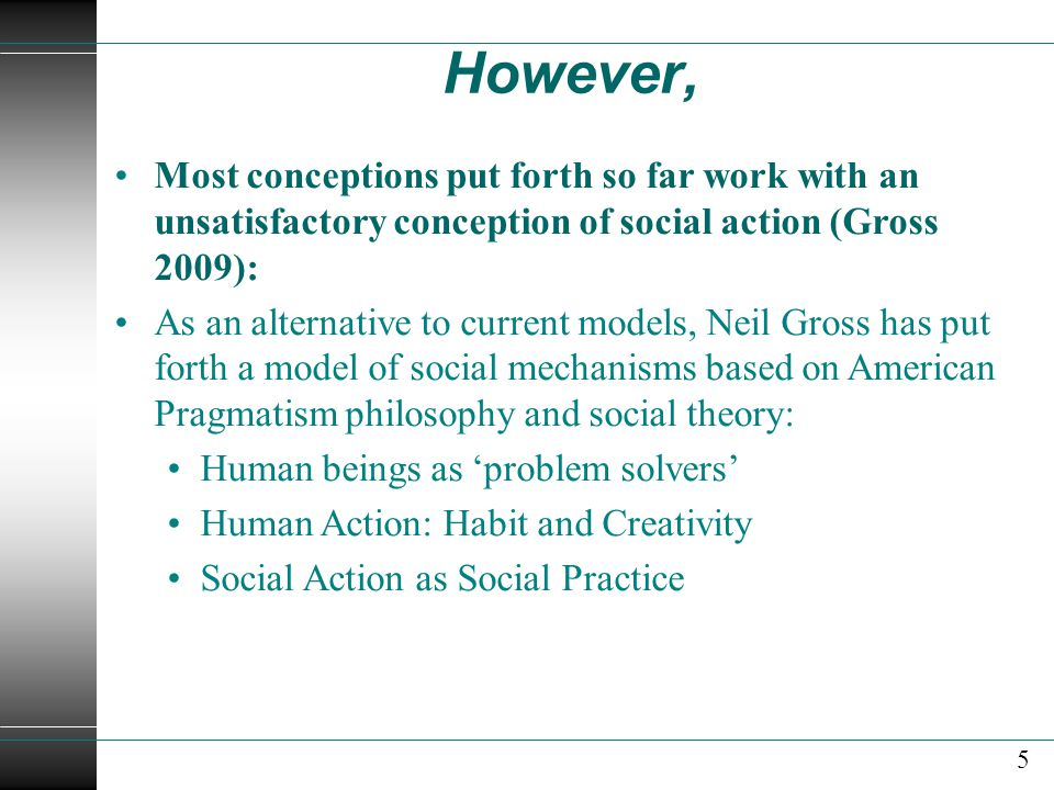 However, Most conceptions put forth so far work with an unsatisfactory conception of social action (Gross 2009): As an alternative to current models, Neil Gross has put forth a model of social mechanisms based on American Pragmatism philosophy and social theory: Human beings as 'problem solvers' Human Action: Habit and Creativity Social Action as Social Practice 5