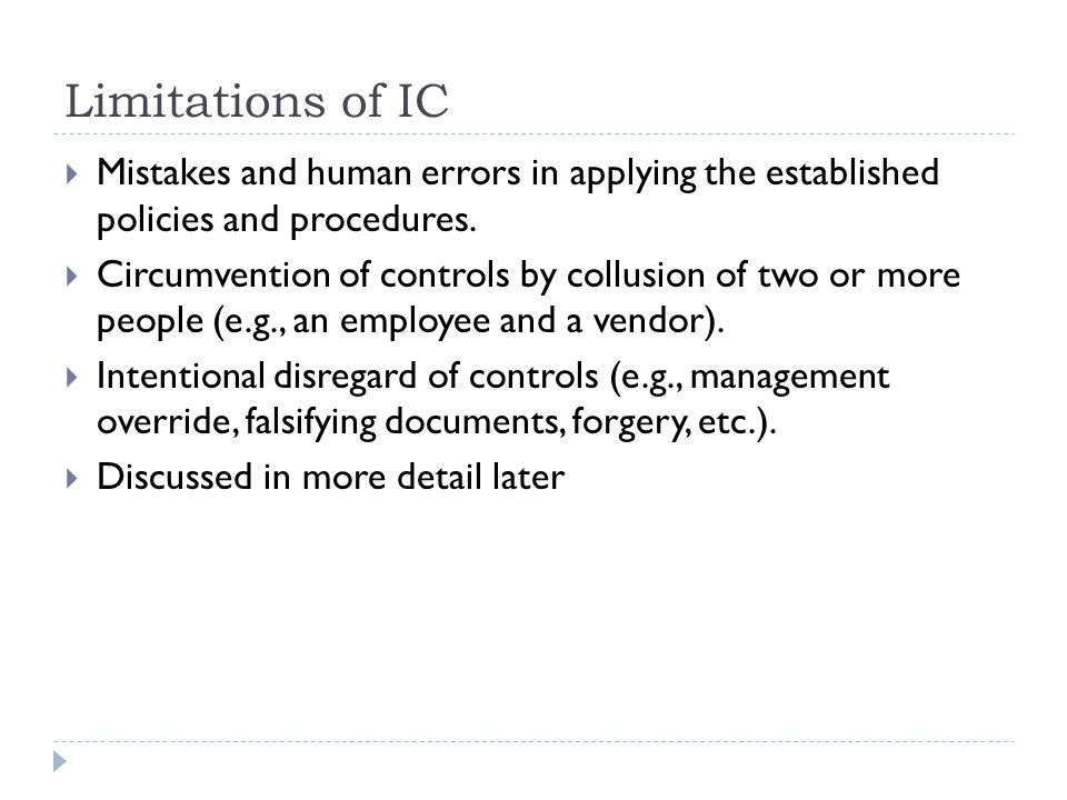 Limitations of IC  Mistakes and human errors in applying the established policies and procedures.  Circumvention of controls by collusion of two or
