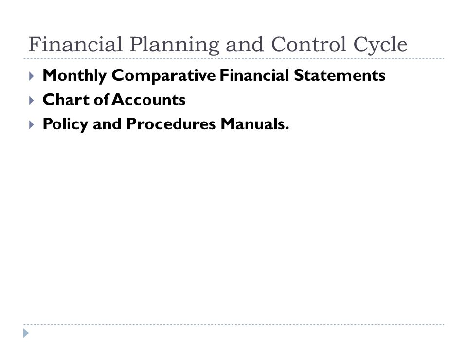 Financial Planning and Control Cycle  Monthly Comparative Financial Statements  Chart of Accounts  Policy and Procedures Manuals.